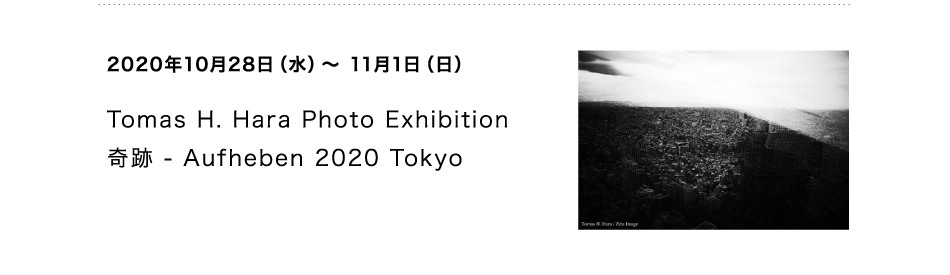 Tomas H. Hara Photo Exhibition 奇跡 - Aufheben 2020 Tokyo